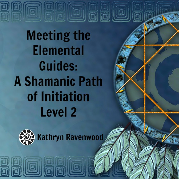 Meeting the Elemental Guides - A Shamanic Path of Initiation Level 2 with Kathryn Ravenwood Mystery School of the Goddess